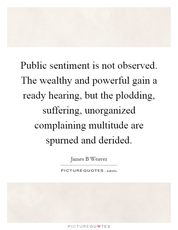 Public sentiment is not observed. The wealthy and powerful gain a ready hearing, but the plodding, suffering, unorganized complaining multitude are spurned and derided Picture Quote #1