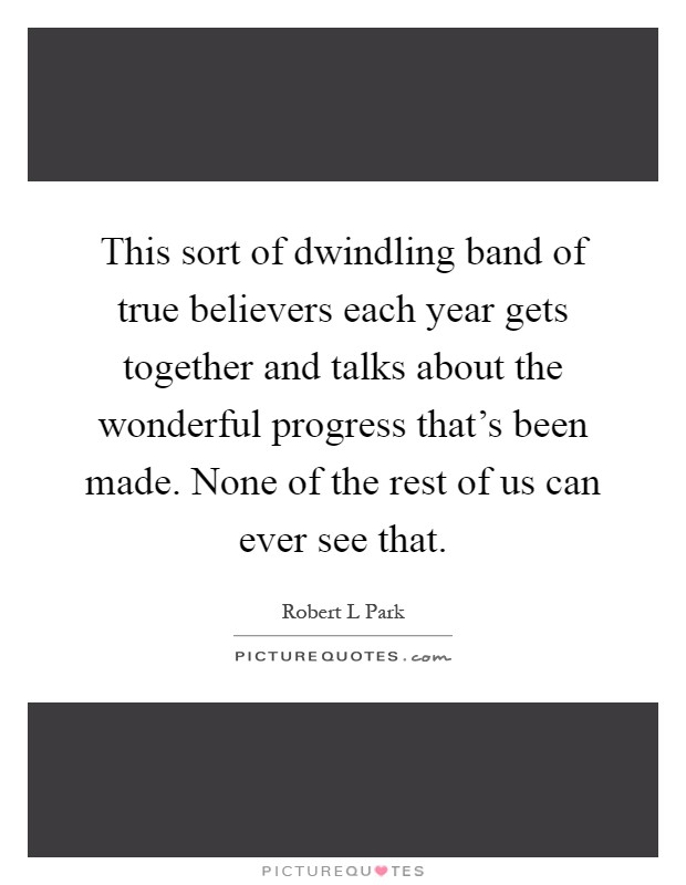 This sort of dwindling band of true believers each year gets together and talks about the wonderful progress that's been made. None of the rest of us can ever see that Picture Quote #1