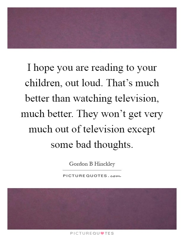 I hope you are reading to your children, out loud. That's much better than watching television, much better. They won't get very much out of television except some bad thoughts Picture Quote #1