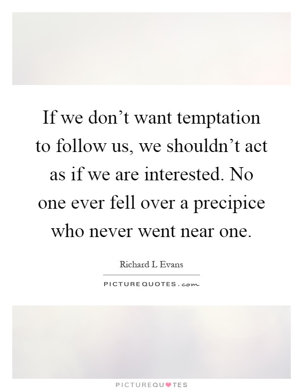 If we don't want temptation to follow us, we shouldn't act as if we are interested. No one ever fell over a precipice who never went near one Picture Quote #1