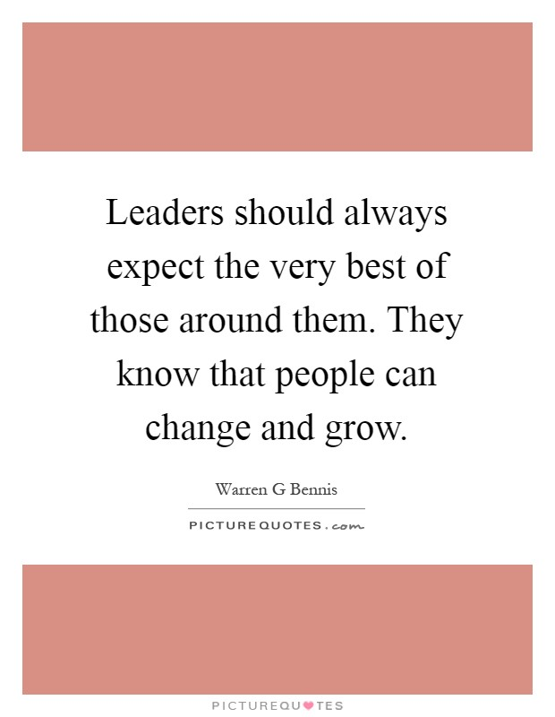 Leaders should always expect the very best of those around them. They know that people can change and grow Picture Quote #1