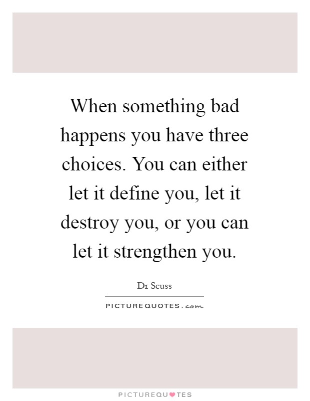 When something bad happens you have three choices. You can either let it define you, let it destroy you, or you can let it strengthen you Picture Quote #1