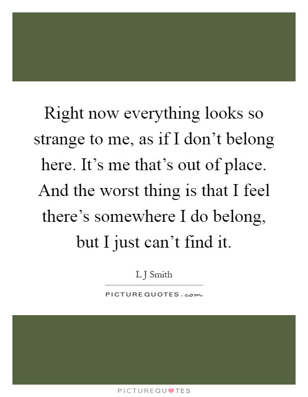 Right now everything looks so strange to me, as if I don\'t ...
