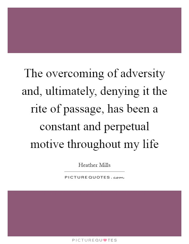 The overcoming of adversity and, ultimately, denying it the rite of passage, has been a constant and perpetual motive throughout my life Picture Quote #1