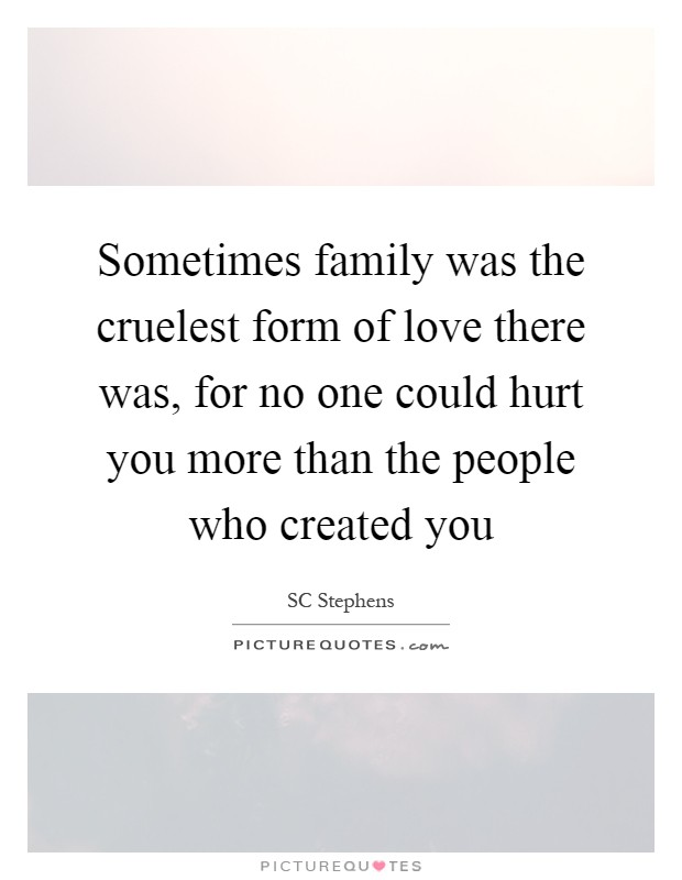 Sometimes family was the cruelest form of love there was, for no one could hurt you more than the people who created you Picture Quote #1