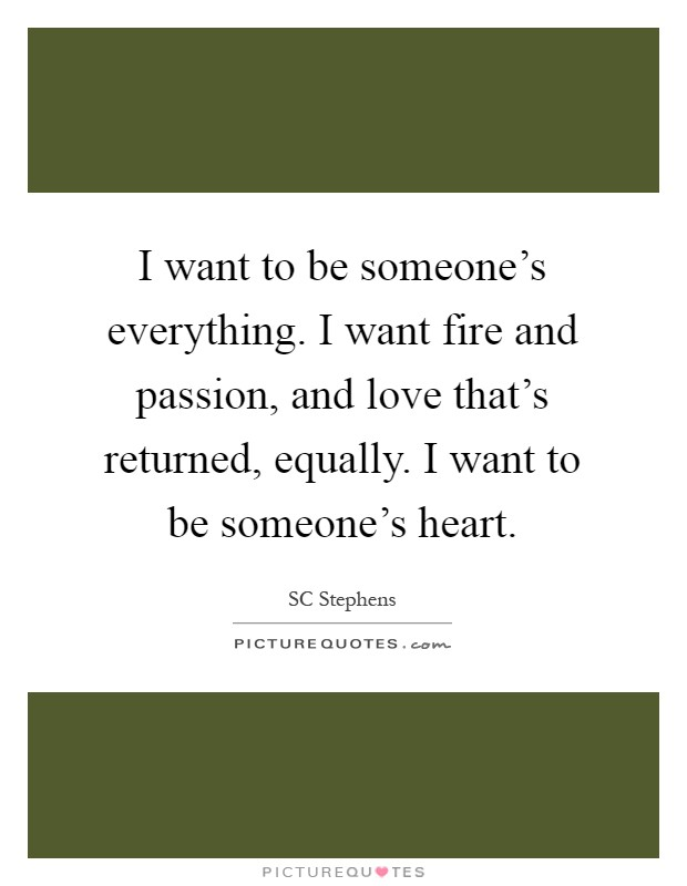 I want to be someone's everything. I want fire and passion, and love that's returned, equally. I want to be someone's heart Picture Quote #1