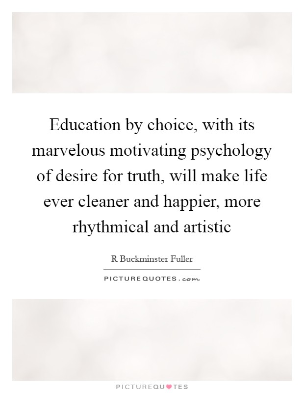 Education by choice, with its marvelous motivating psychology of desire for truth, will make life ever cleaner and happier, more rhythmical and artistic Picture Quote #1