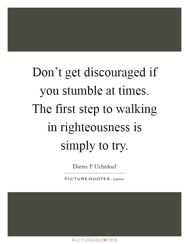 Don't get discouraged if you stumble at times. The first step to walking in righteousness is simply to try Picture Quote #1