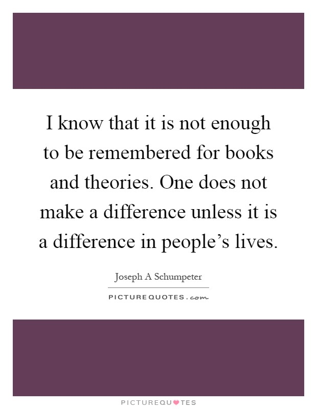 I know that it is not enough to be remembered for books and theories. One does not make a difference unless it is a difference in people's lives Picture Quote #1
