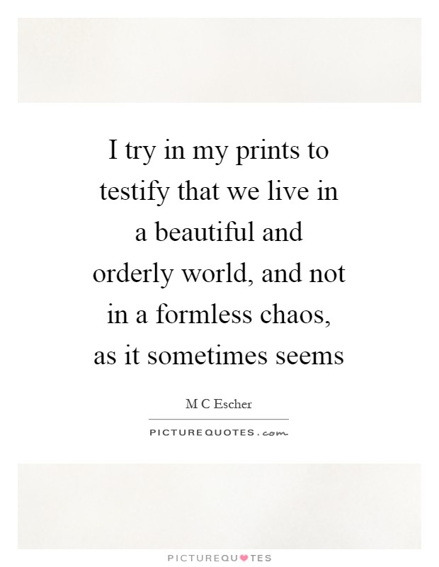 I try in my prints to testify that we live in a beautiful and orderly world, and not in a formless chaos, as it sometimes seems Picture Quote #1
