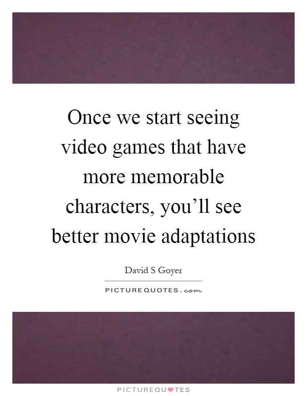Once we start seeing video games that have more memorable characters, you'll see better movie adaptations Picture Quote #1