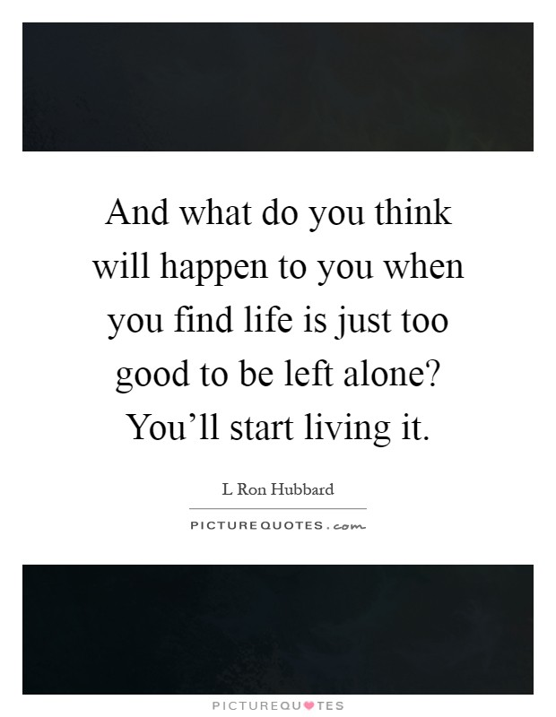 And what do you think will happen to you when you find life is just too good to be left alone? You'll start living it Picture Quote #1