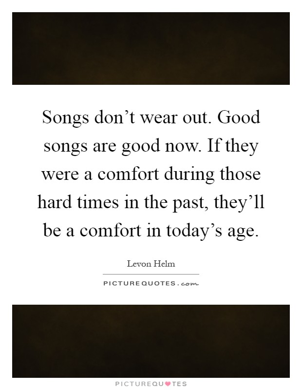 Songs don't wear out. Good songs are good now. If they were a comfort during those hard times in the past, they'll be a comfort in today's age Picture Quote #1