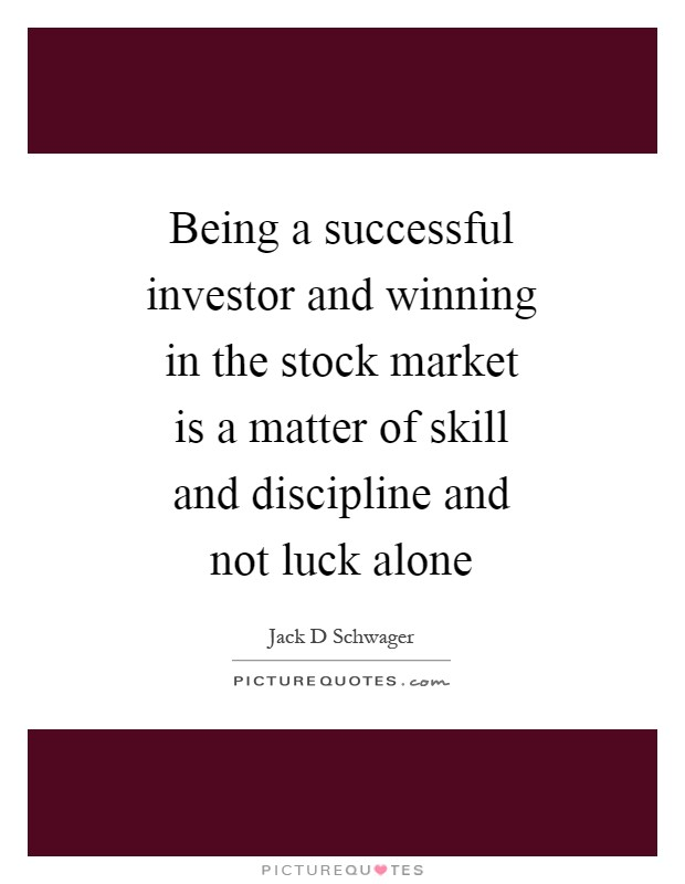 Being a successful investor and winning in the stock market is a matter of skill and discipline and not luck alone Picture Quote #1