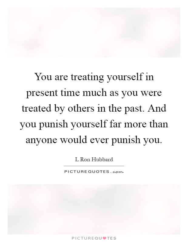 You are treating yourself in present time much as you were treated by others in the past. And you punish yourself far more than anyone would ever punish you Picture Quote #1