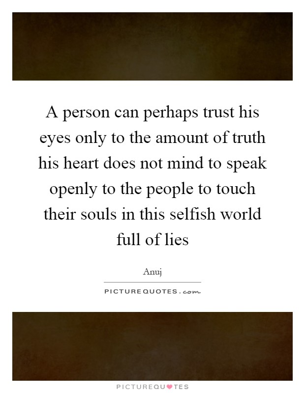 A person can perhaps trust his eyes only to the amount of truth his heart does not mind to speak openly to the people to touch their souls in this selfish world full of lies Picture Quote #1