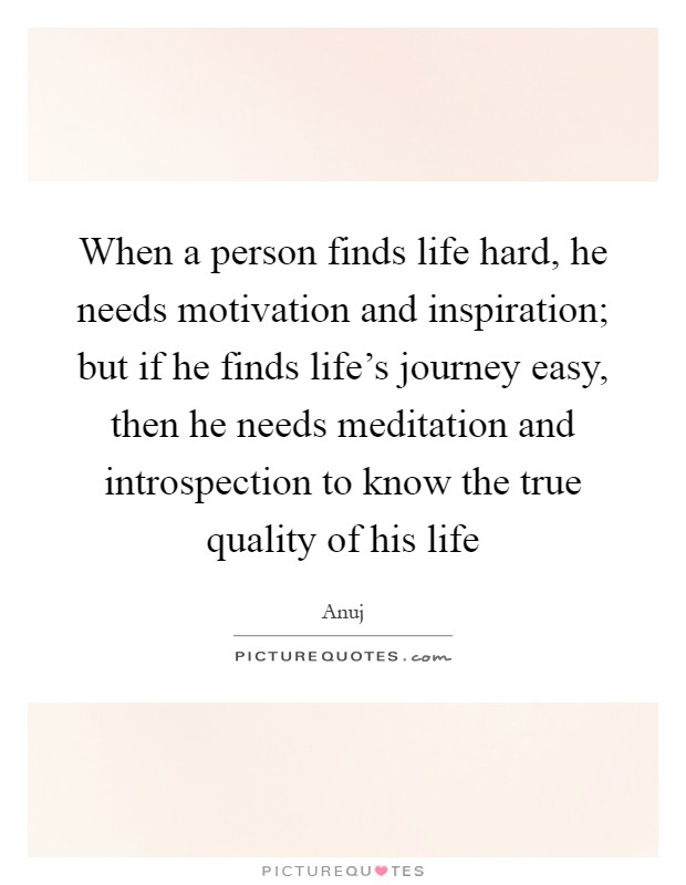 When a person finds life hard, he needs motivation and inspiration; but if he finds life's journey easy, then he needs meditation and introspection to know the true quality of his life Picture Quote #1