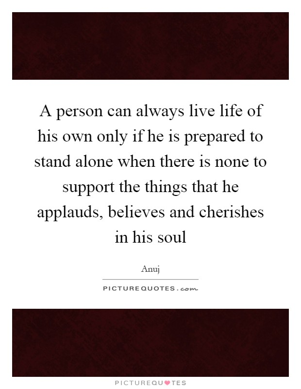 A person can always live life of his own only if he is prepared to stand alone when there is none to support the things that he applauds, believes and cherishes in his soul Picture Quote #1