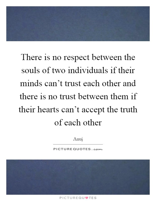 There is no respect between the souls of two individuals if their minds can't trust each other and there is no trust between them if their hearts can't accept the truth of each other Picture Quote #1