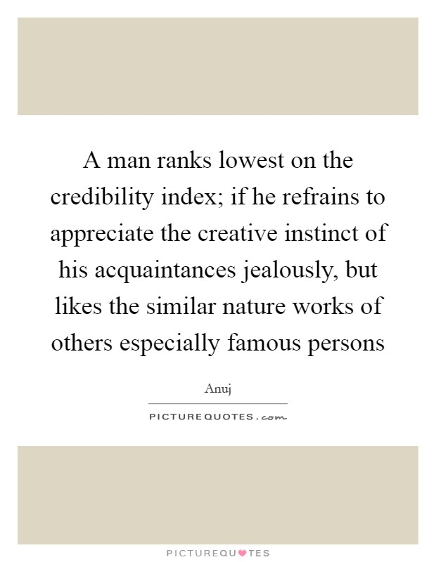A man ranks lowest on the credibility index; if he refrains to appreciate the creative instinct of his acquaintances jealously, but likes the similar nature works of others especially famous persons Picture Quote #1