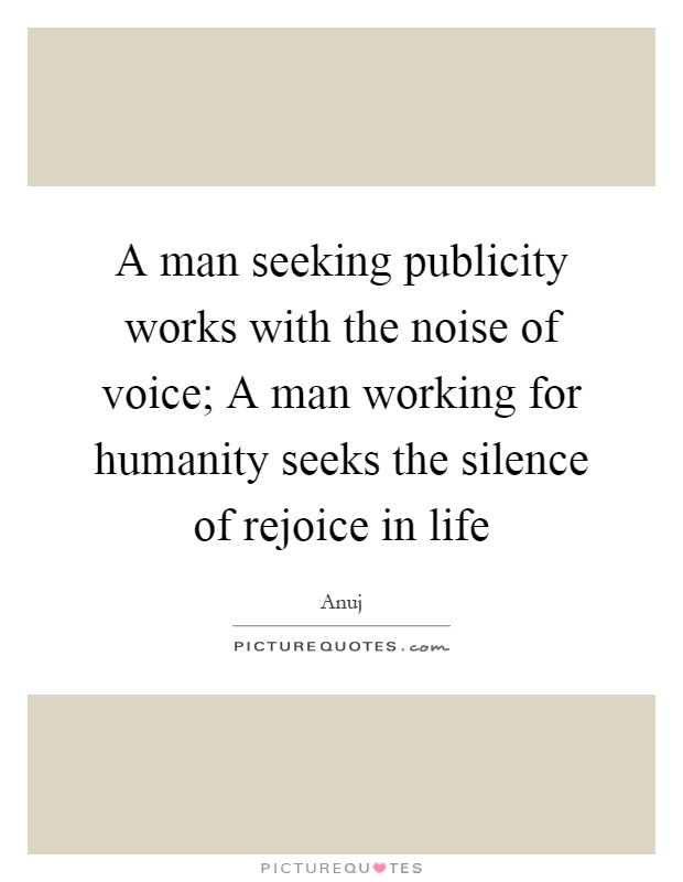A man seeking publicity works with the noise of voice; A man working for humanity seeks the silence of rejoice in life Picture Quote #1
