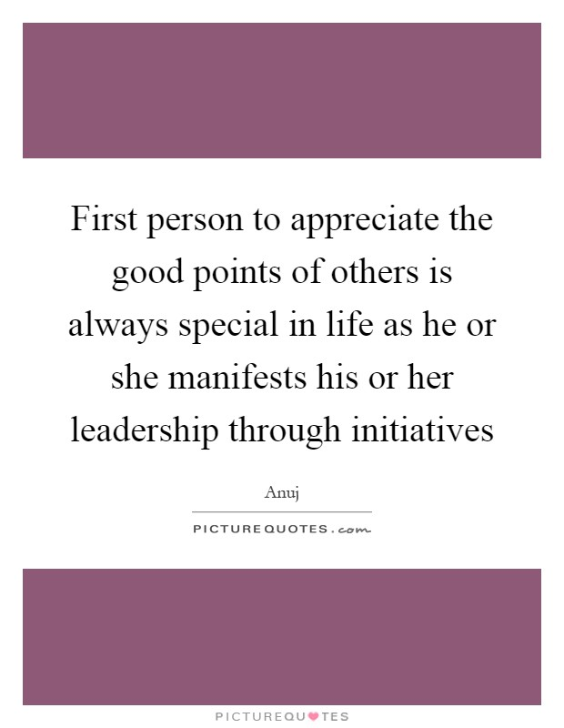 First person to appreciate the good points of others is always special in life as he or she manifests his or her leadership through initiatives Picture Quote #1
