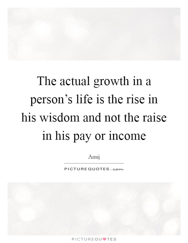 The actual growth in a person's life is the rise in his wisdom and not the raise in his pay or income Picture Quote #1