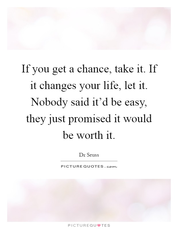 If you get a chance, take it. If it changes your life, let it. Nobody said it'd be easy, they just promised it would be worth it Picture Quote #1