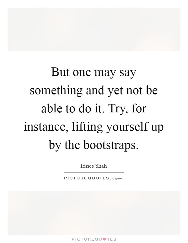 But one may say something and yet not be able to do it. Try, for instance, lifting yourself up by the bootstraps Picture Quote #1
