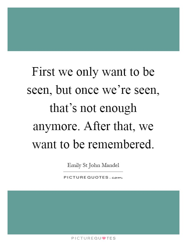 First we only want to be seen, but once we're seen, that's not enough anymore. After that, we want to be remembered Picture Quote #1