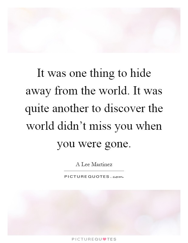It was one thing to hide away from the world. It was quite another to discover the world didn't miss you when you were gone Picture Quote #1