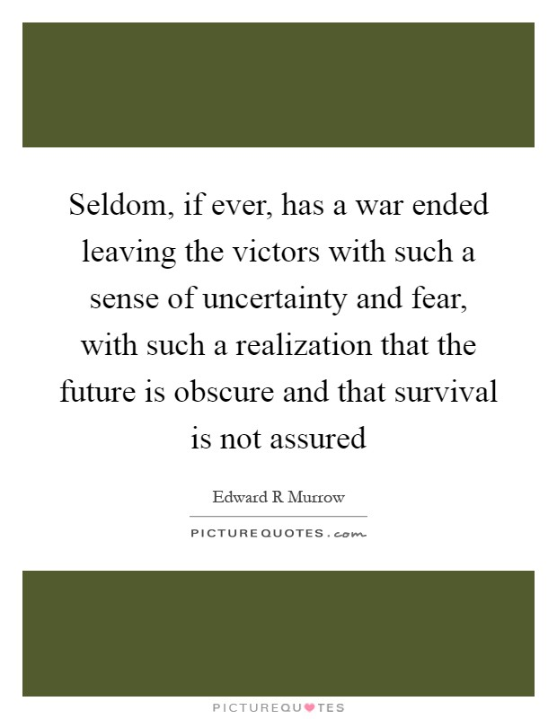 Seldom, if ever, has a war ended leaving the victors with such a sense of uncertainty and fear, with such a realization that the future is obscure and that survival is not assured Picture Quote #1