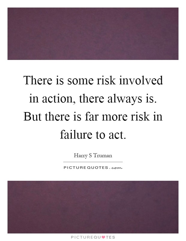 There is some risk involved in action, there always is ...Quotes About Failure To Act