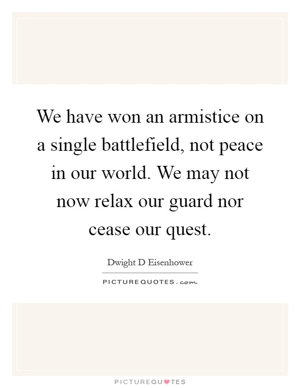 We have won an armistice on a single battlefield, not peace in our world. We may not now relax our guard nor cease our quest Picture Quote #1