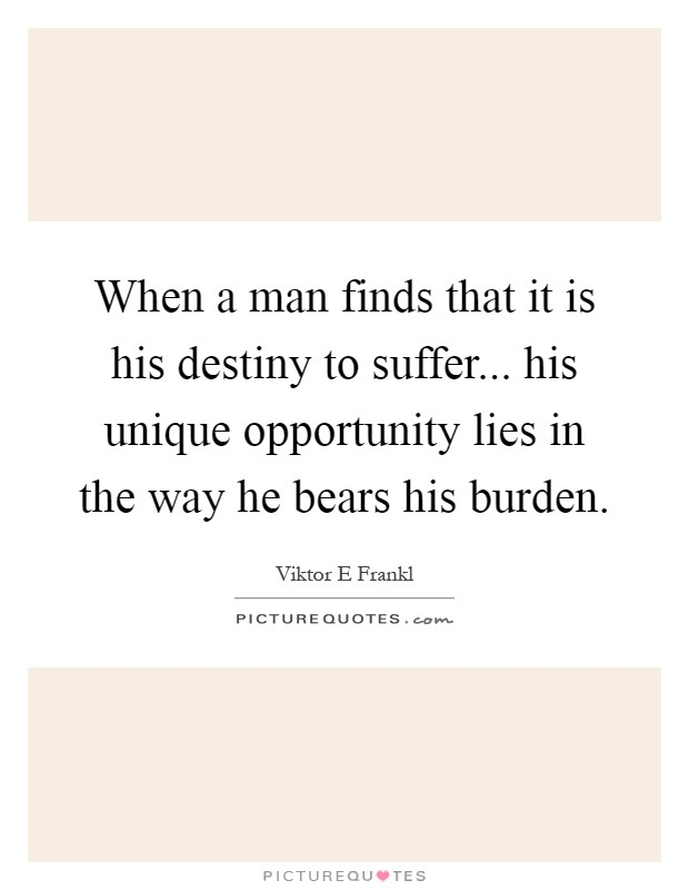 When a man finds that it is his destiny to suffer... his unique opportunity lies in the way he bears his burden Picture Quote #1