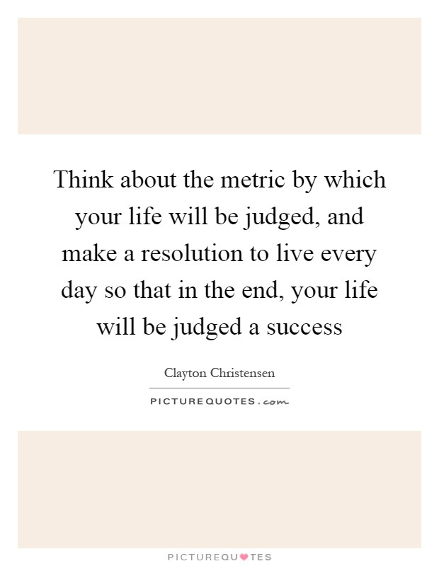 Think about the metric by which your life will be judged, and make a resolution to live every day so that in the end, your life will be judged a success Picture Quote #1