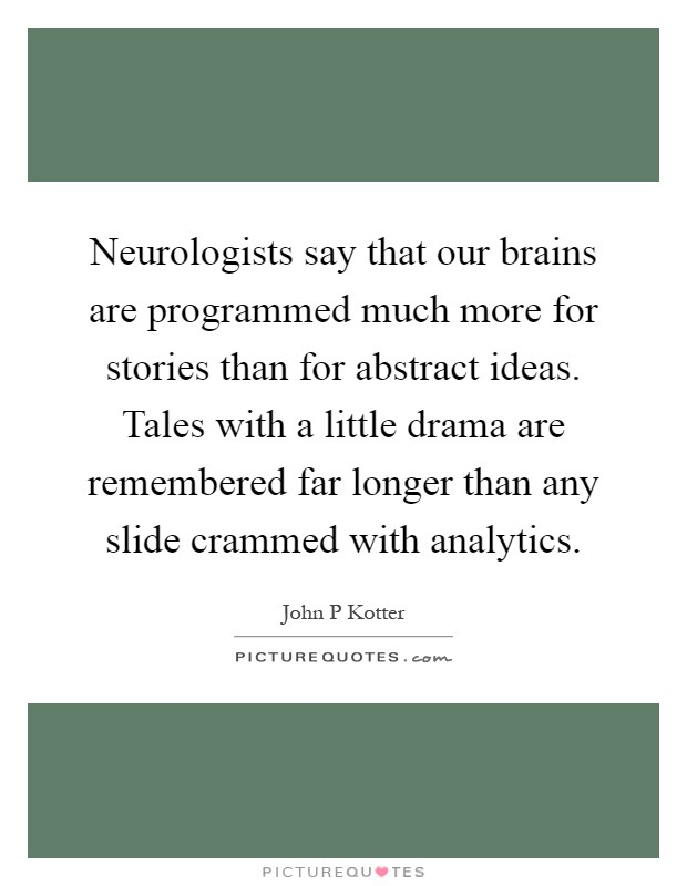 Neurologists say that our brains are programmed much more for stories than for abstract ideas. Tales with a little drama are remembered far longer than any slide crammed with analytics Picture Quote #1