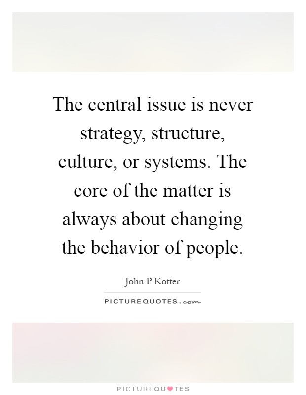 The central issue is never strategy, structure, culture, or systems. The core of the matter is always about changing the behavior of people Picture Quote #1