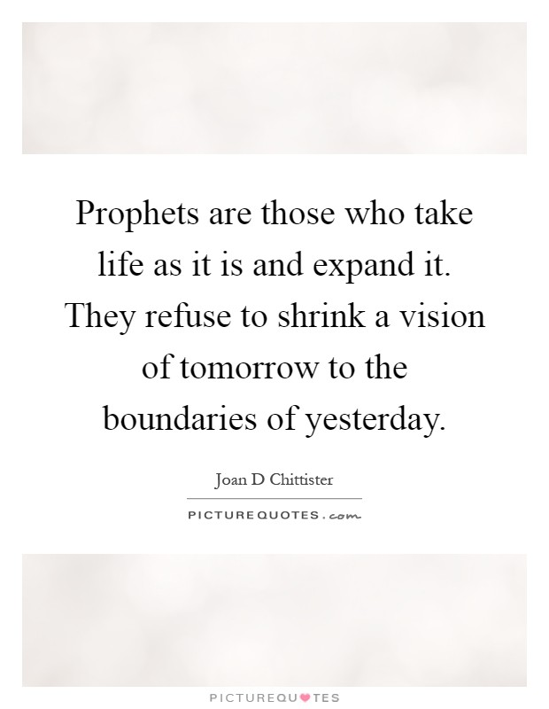 Prophets are those who take life as it is and expand it. They refuse to shrink a vision of tomorrow to the boundaries of yesterday Picture Quote #1