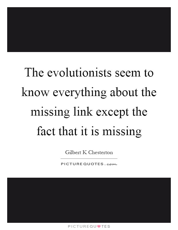 The evolutionists seem to know everything about the missing link except the fact that it is missing Picture Quote #1