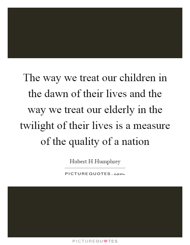 The way we treat our children in the dawn of their lives and the way we treat our elderly in the twilight of their lives is a measure of the quality of a nation Picture Quote #1