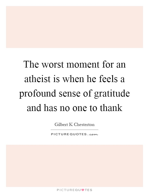 The worst moment for an atheist is when he feels a profound sense of gratitude and has no one to thank Picture Quote #1