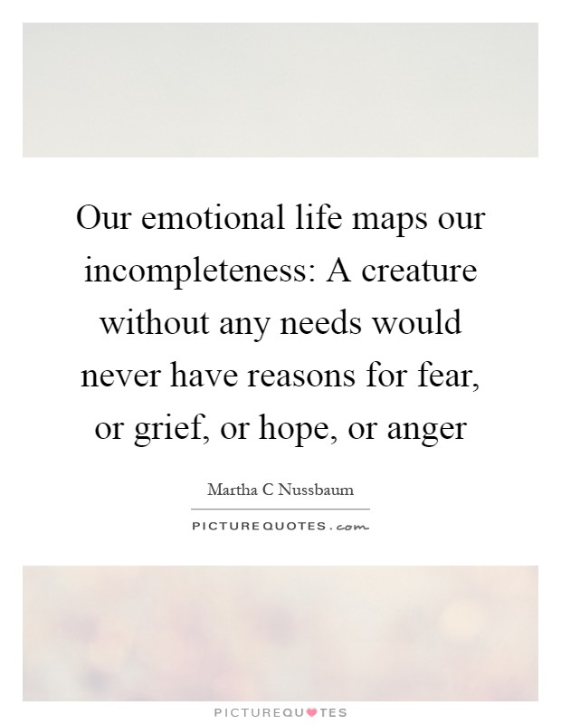 Our emotional life maps our incompleteness: A creature without any needs would never have reasons for fear, or grief, or hope, or anger Picture Quote #1