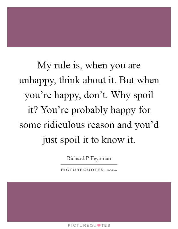 My rule is, when you are unhappy, think about it. But when you're happy, don't. Why spoil it? You're probably happy for some ridiculous reason and you'd just spoil it to know it Picture Quote #1