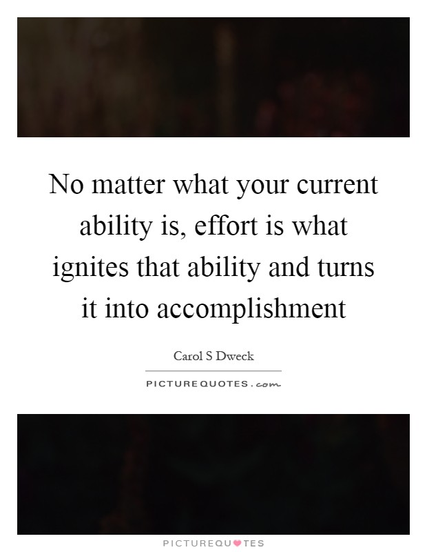 No matter what your current ability is, effort is what ignites that ability and turns it into accomplishment Picture Quote #1