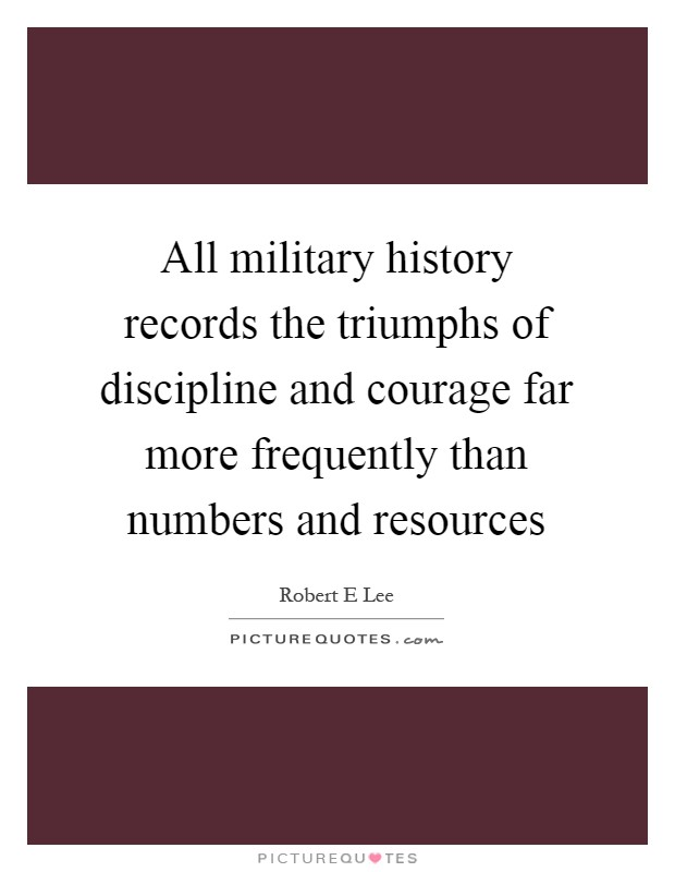All military history records the triumphs of discipline and courage far more frequently than numbers and resources Picture Quote #1