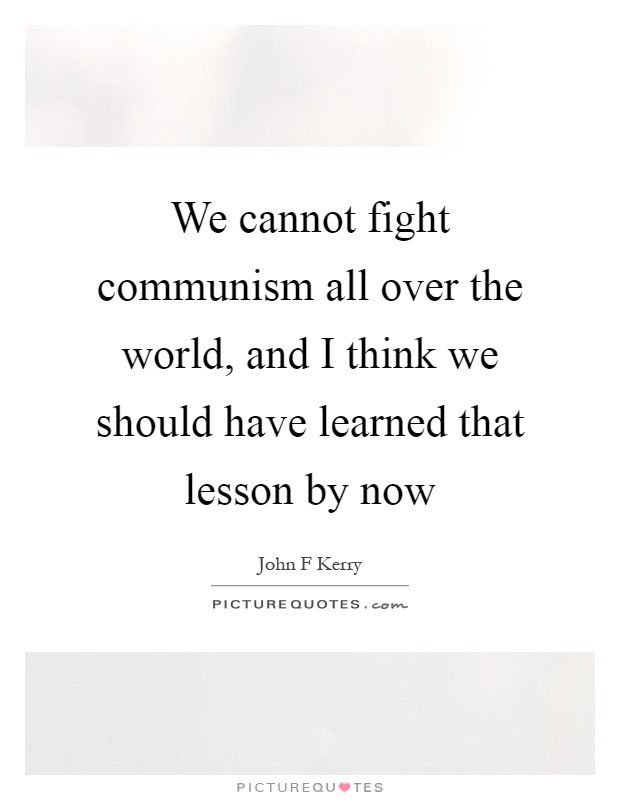 We cannot fight communism all over the world, and I think we should have learned that lesson by now Picture Quote #1