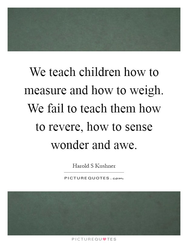 We teach children how to measure and how to weigh. We fail to teach them how to revere, how to sense wonder and awe Picture Quote #1