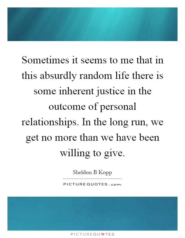Sometimes it seems to me that in this absurdly random life there is some inherent justice in the outcome of personal relationships. In the long run, we get no more than we have been willing to give Picture Quote #1