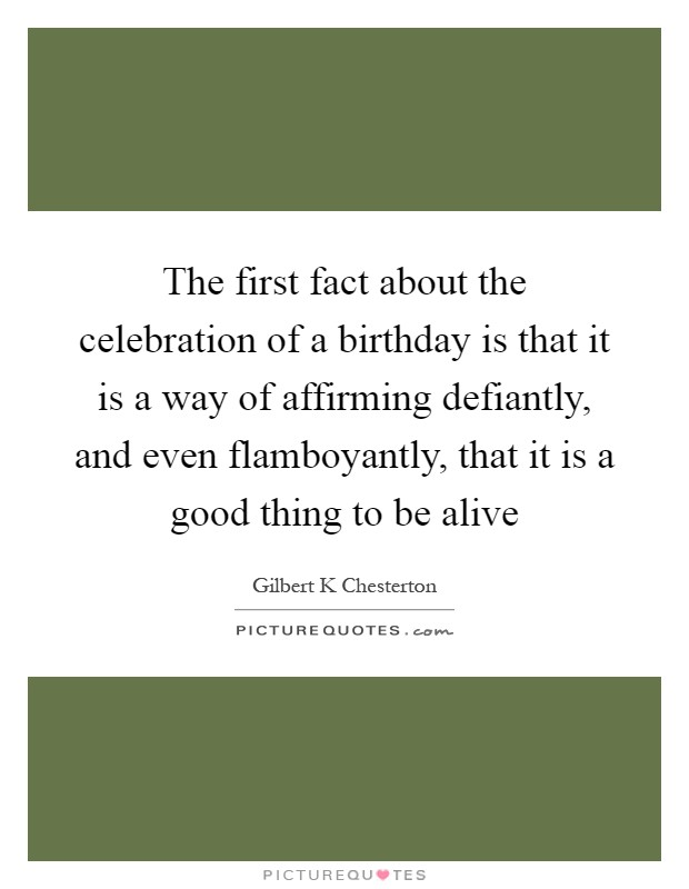 The first fact about the celebration of a birthday is that it is a way of affirming defiantly, and even flamboyantly, that it is a good thing to be alive Picture Quote #1